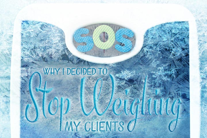Why I Decided To Stop Weighing My Clients