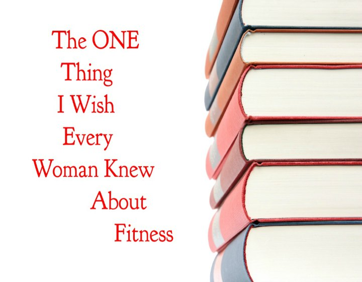 The One Thing I Wish Every Woman Knew About Fitness