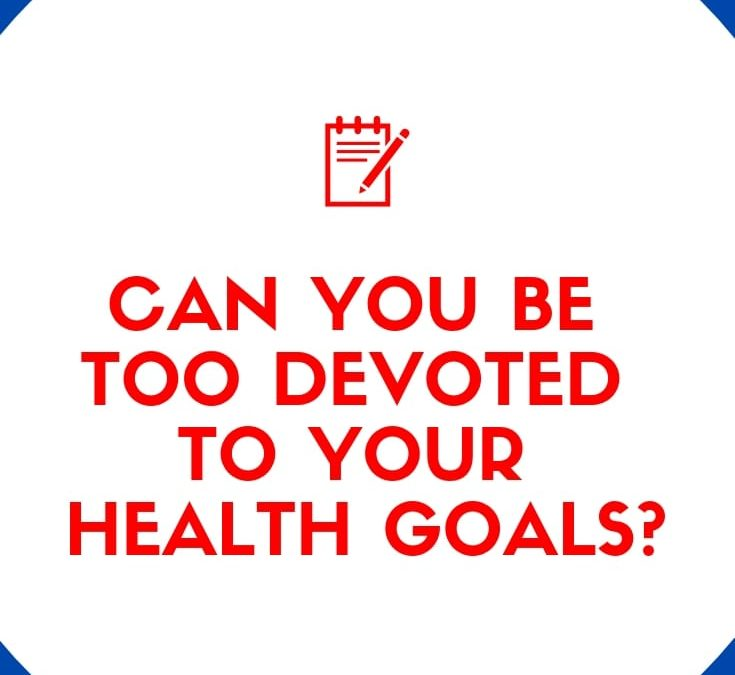 Can You Be Too Devoted To Your Health Goals?