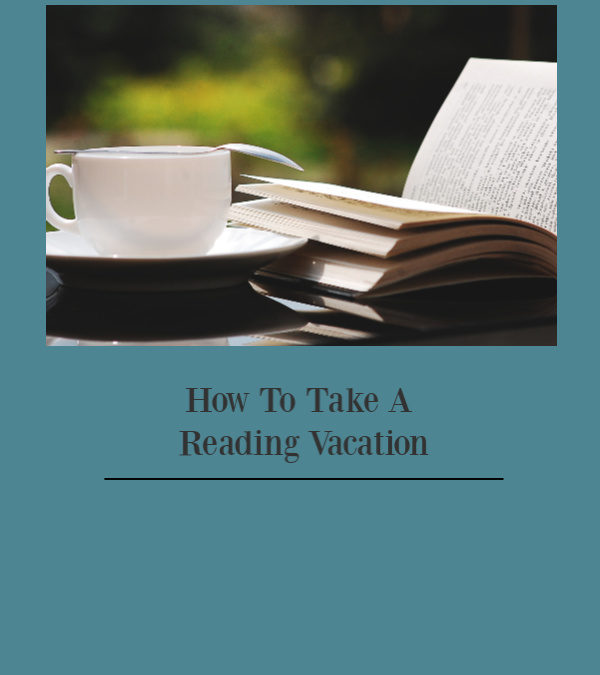 4 Essential Steps To Taking A Reading Vacation